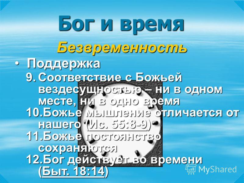 Бог и время Безвременность ПоддержкаПоддержка 9.Соответствие с Божьей вездесущностью – ни в одном месте, ни в одно время 10.Божье мышление отличается от нашего (Ис. 55:8-9) Ис. 55:8-9Ис. 55:8-9 11.Божье постоянство сохраняются 12.Бог действует во вре