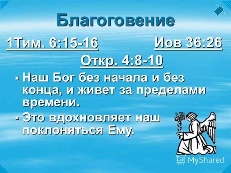 Наш Бог без начала и без конца, и живет за пределами времени. Наш Бог без начала и без конца, и живет за пределами времени. Это вдохновляет наш поклоняться Ему. Это вдохновляет наш поклоняться Ему. Иов 36:26 Иов 36:26 Откр. 4:8-10 Откр. 4:8-10 1Тим.