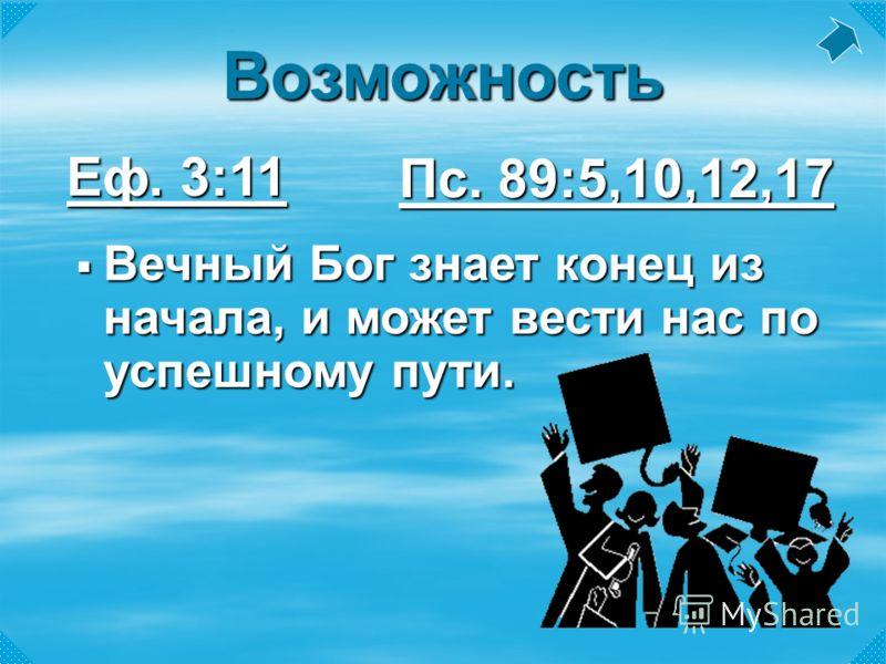 Вечный Бог знает конец из начала, и может вести нас по успешному пути. Вечный Бог знает конец из начала, и может вести нас по успешному пути. Еф. 3:11 Еф. 3:11 Пс. 89:5,10,12,17 Пс. 89:5,10,12,17Возможность