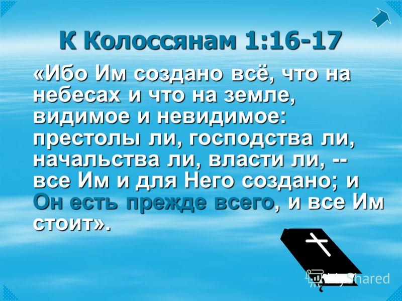 К Колоссянам 1:16-17 «Ибо Им создано всё, что на небесах и что на земле, видимое и невидимое: престолы ли, господства ли, начальства ли, власти ли, -- все Им и для Него создано; и Он есть прежде всего, и все Им стоит».
