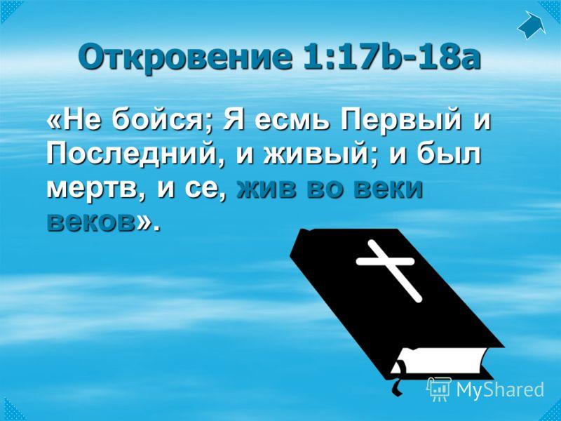 Откровение 1:17b-18a «Не бойся; Я есмь Первый и Последний, и живый; и был мертв, и се, жив во веки веков».