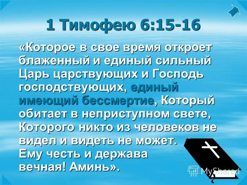 1 Тимофею 6:15-16 «Которое в свое время откроет блаженный и единый сильный Царь царствующих и Господь господствующих, единый имеющий бессмертие, Который обитает в неприступном свете, Которого никто из человеков не видел и видеть не может. Ему честь и