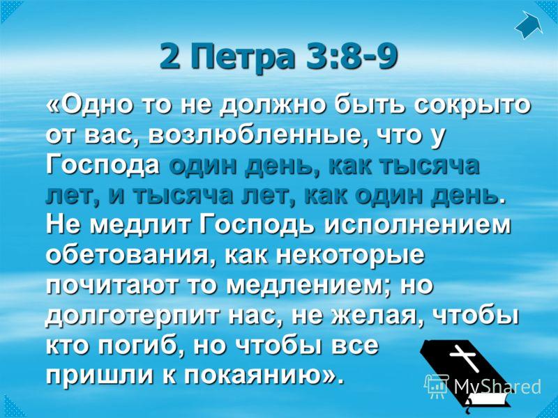 2 Петра 3:8-9 «Одно то не должно быть сокрыто от вас, возлюбленные, что у Господа один день, как тысяча лет, и тысяча лет, как один день. Не медлит Господь исполнением обетования, как некоторые почитают то медлением; но долготерпит нас, не желая, что
