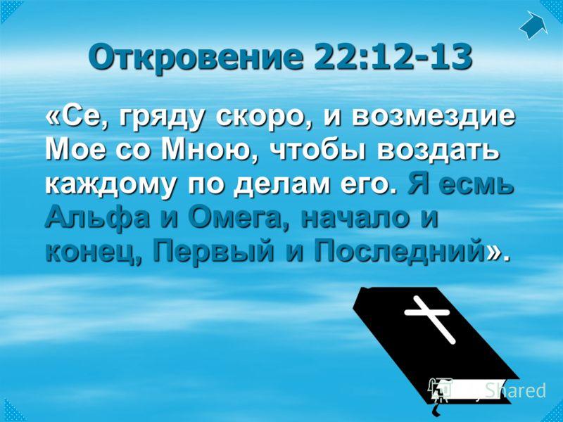 Откровение 22:12-13 «Се, гряду скоро, и возмездие Мое со Мною, чтобы воздать каждому по делам его. Я есмь Альфа и Омега, начало и конец, Первый и Последний».