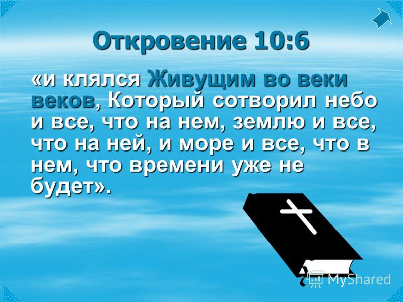Откровение 10:6 «и клялся Живущим во веки веков, Который сотворил небо и все, что на нем, землю и все, что на ней, и море и все, что в нем, что времени уже не будет».