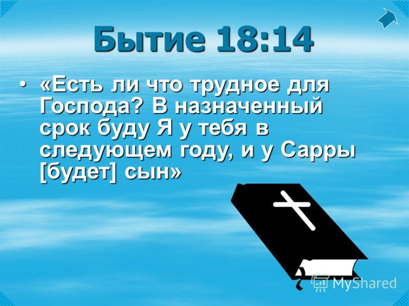 Бытие 18:14 «Есть ли что трудное для Господа? В назначенный срок буду Я у тебя в следующем году, и у Сарры [будет] сын»«Есть ли что трудное для Господа? В назначенный срок буду Я у тебя в следующем году, и у Сарры [будет] сын»