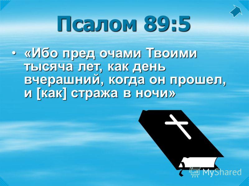 Псалом 89:5 «Ибо пред очами Твоими тысяча лет, как день вчерашний, когда он прошел, и [как] стража в ночи»«Ибо пред очами Твоими тысяча лет, как день вчерашний, когда он прошел, и [как] стража в ночи»