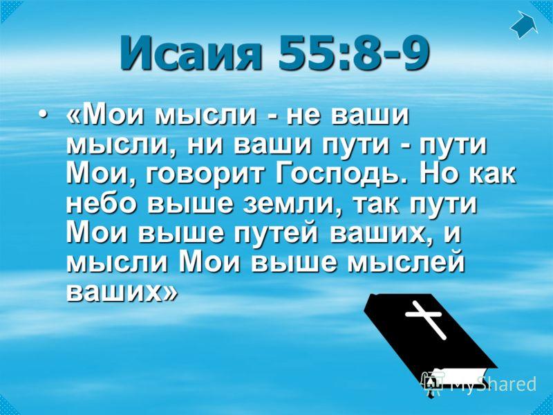 Исаия 55:8-9 «Мои мысли - не ваши мысли, ни ваши пути - пути Мои, говорит Господь. Но как небо выше земли, так пути Мои выше путей ваших, и мысли Мои выше мыслей ваших»«Мои мысли - не ваши мысли, ни ваши пути - пути Мои, говорит Господь. Но как небо