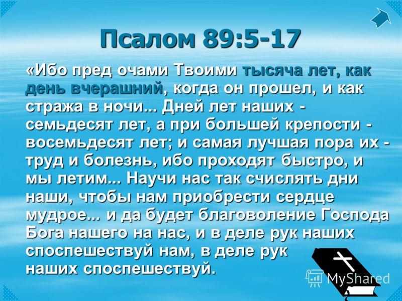 Псалом 89:5-17 «Ибо пред очами Твоими тысяча лет, как день вчерашний, когда он прошел, и как стража в ночи... Дней лет наших - семьдесят лет, а при большей крепости - восемьдесят лет; и самая лучшая пора их - труд и болезнь, ибо проходят быстро, и мы