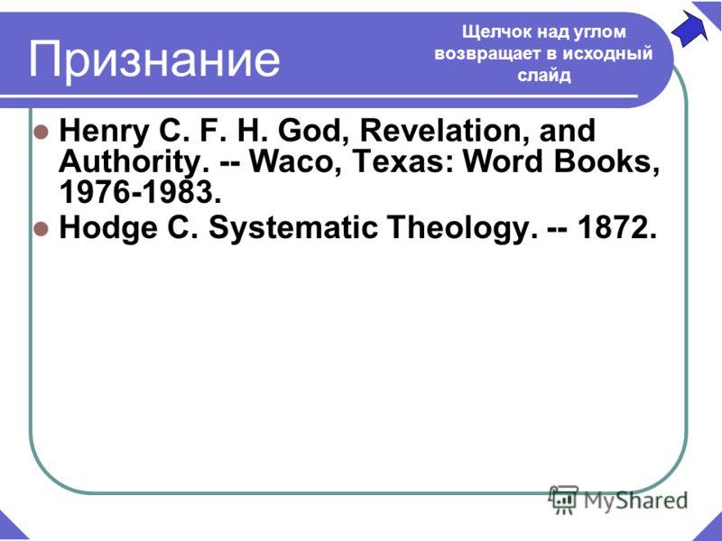 Henry C. F. H. God, Revelation, and Authority. -- Waco, Texas: Word Books, 1976-1983. Hodge C. Systematic Theology. -- 1872. Признание Щелчок над углом возвращает в исходный слайд