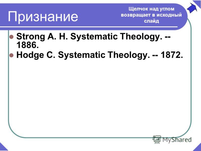 Strong A. H. Systematic Theology. -- 1886. Hodge C. Systematic Theology. -- 1872. Признание Щелчок над углом возвращает в исходный слайд