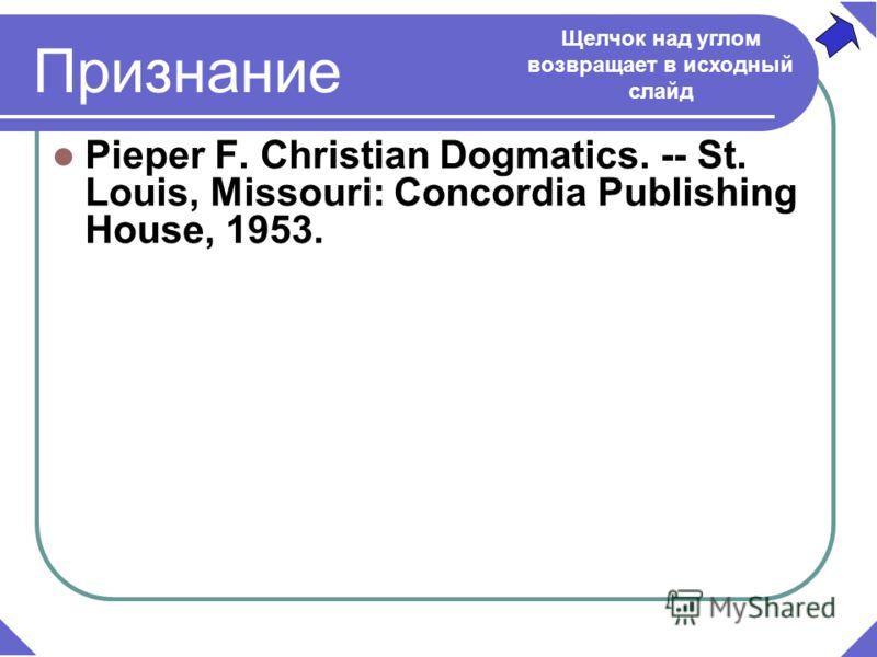 Признание Pieper F. Christian Dogmatics. -- St. Louis, Missouri: Concordia Publishing House, 1953. Щелчок над углом возвращает в исходный слайд
