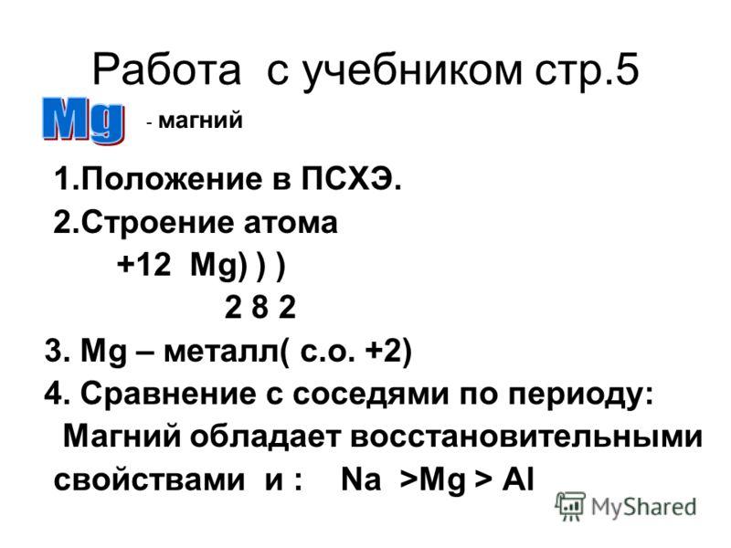 Работа с учебником стр.5 1.Положение в ПСХЭ. 2.Строение атома +12 Mg) ) ) 2 8 2 3. Mg – металл( с.о. +2) 4. Сравнение с соседями по периоду: Магний обладает восстановительными cвойствами и : Na >Mg > Al - магний