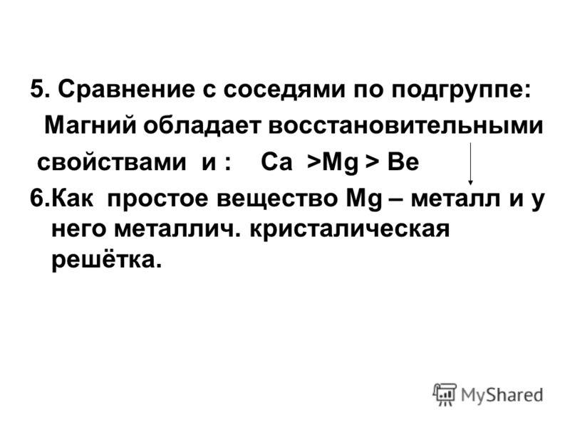 5. Сравнение с соседями по подгруппе: Магний обладает восстановительными cвойствами и : Ca >Mg > Be 6.Как простое вещество Mg – металл и у него металлич. кристалическая решётка.