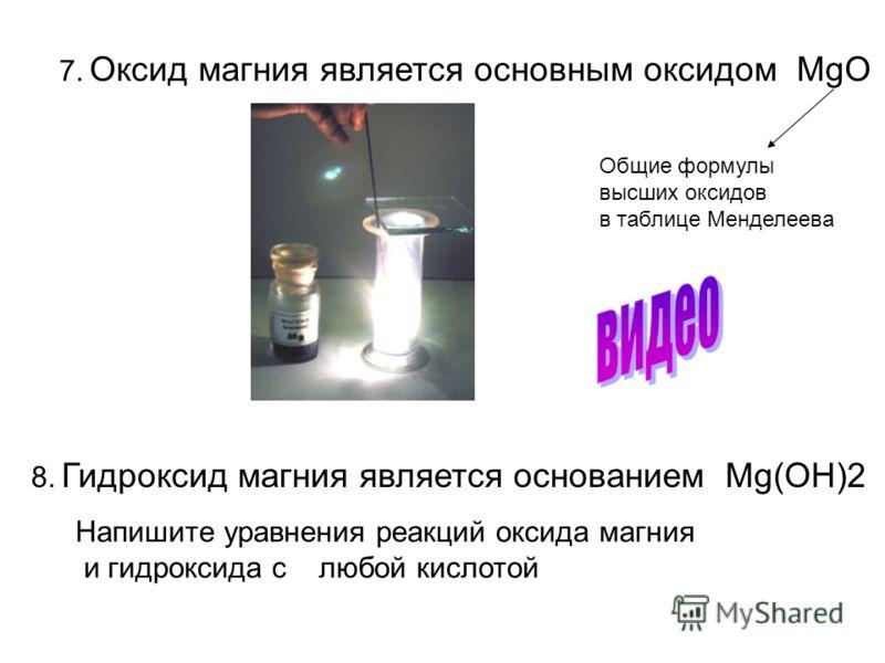 7. Оксид магния является основным оксидом MgO 8. Гидроксид магния является основанием Mg(OН)2 Напишите уравнения реакций оксида магния и гидроксида с любой кислотой Общие формулы высших оксидов в таблице Менделеева