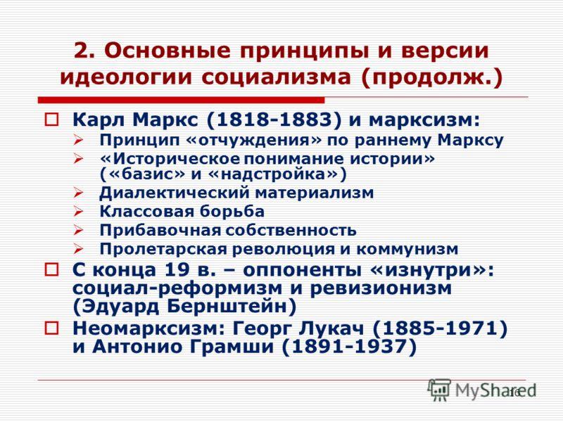 16 2. Основные принципы и версии идеологии социализма (продолж.) Карл Маркс (1818-1883) и марксизм: Принцип «отчуждения» по раннему Марксу «Историческое понимание истории» («базис» и «надстройка») Диалектический материализм Классовая борьба Прибавочн