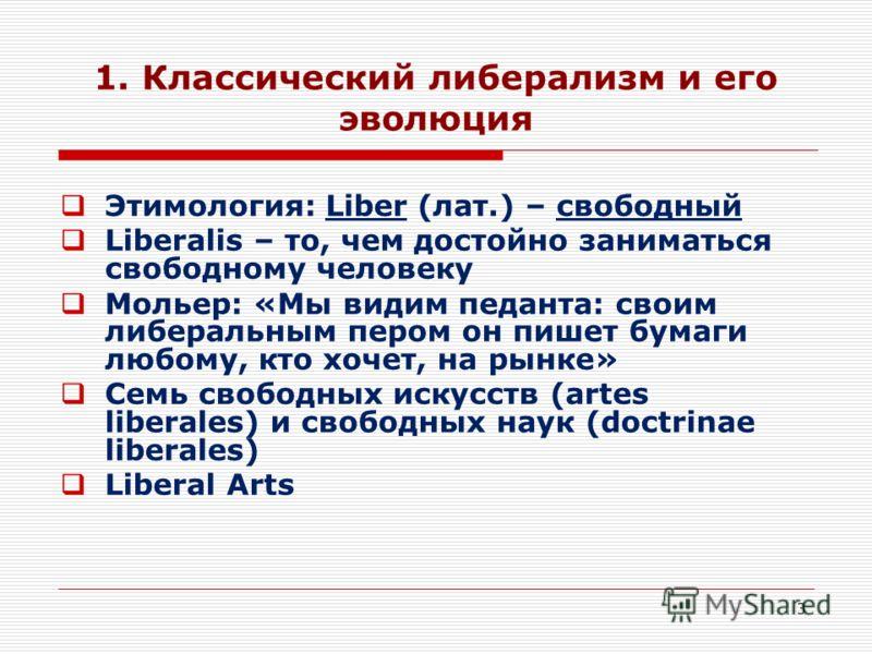 3 1. Классический либерализм и его эволюция Этимология: Liber (лат.) – свободный Liberalis – то, чем достойно заниматься свободному человеку Мольер: «Мы видим педанта: своим либеральным пером он пишет бумаги любому, кто хочет, на рынке» Семь свободны