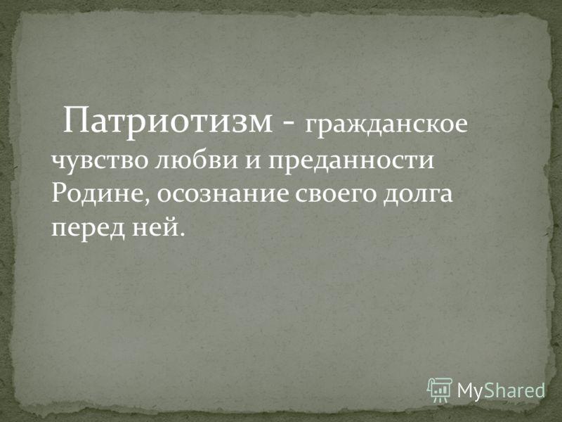 Патриотизм - гражданское чувство любви и преданности Родине, осознание своего долга перед ней.