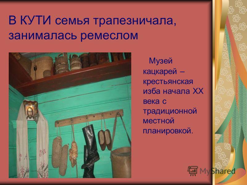 В КУТИ семья трапезничала, занималась ремеслом Музей кацкарей – крестьянская изба начала XX века с традиционной местной планировкой.