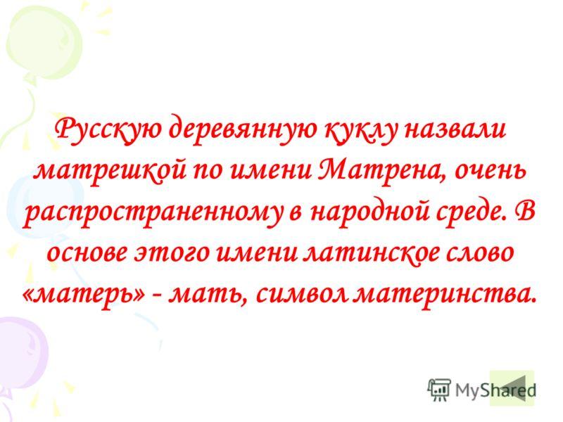 Русскую деревянную куклу назвали матрешкой по имени Матрена, очень распространенному в народной среде. В основе этого имени латинское слово «матерь» - мать, символ материнства.