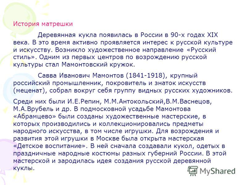 История матрешки Деревянная кукла появилась в России в 90-х годах XIX века. В это время активно проявляется интерес к русской культуре и искусству. Возникло художественное направление «Русский стиль». Одним из первых центров по возрождению русской ку