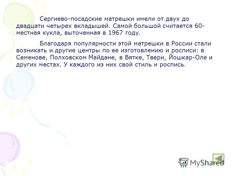 Сергиево-посадские матрешки имели от двух до двадцати четырех вкладышей. Самой большой считается 60- местная кукла, выточенная в 1967 году. Благодаря популярности этой матрешки в России стали возникать и другие центры по ее изготовлению и росписи: в