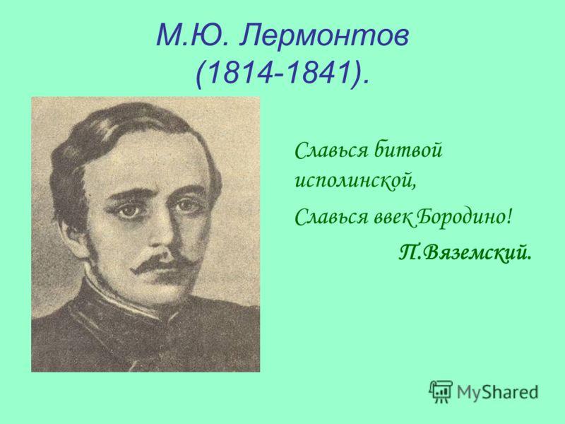 М.Ю. Лермонтов (1814-1841). Славься битвой исполинской, Славься ввек Бородино! П.Вяземский.