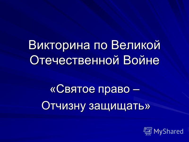 Викторина по Великой Отечественной Войне «Святое право – Отчизну защищать» Отчизну защищать»