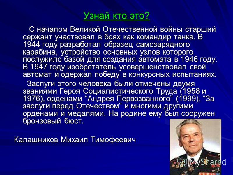 Узнай кто это? С началом Великой Отечественной войны старший сержант участвовал в боях как командир танка. В 1944 году разработал образец самозарядного карабина, устройство основных узлов которого послужило базой для создания автомата в 1946 году. В