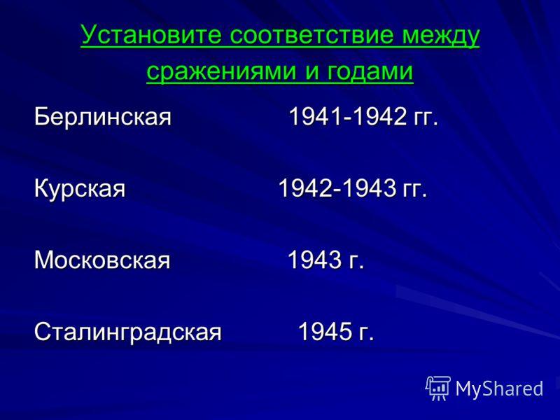 Установите соответствие между сражениями и годами Берлинская 1941-1942 гг. Курская 1942-1943 гг. Московская 1943 г. Сталинградская 1945 г.