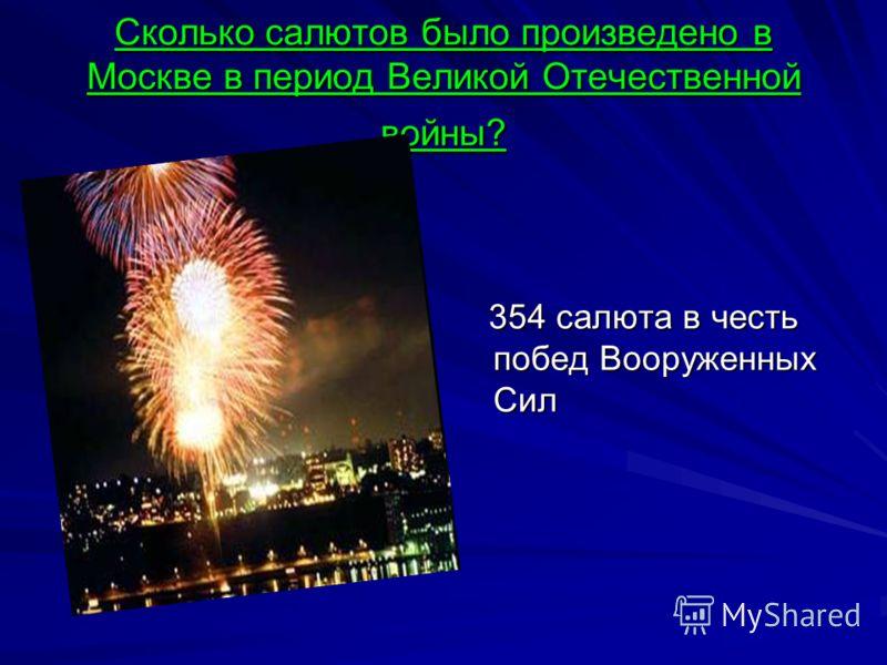Сколько салютов было произведено в Москве в период Великой Отечественной войны? 354 салюта в честь побед Вооруженных Сил 354 салюта в честь побед Вооруженных Сил