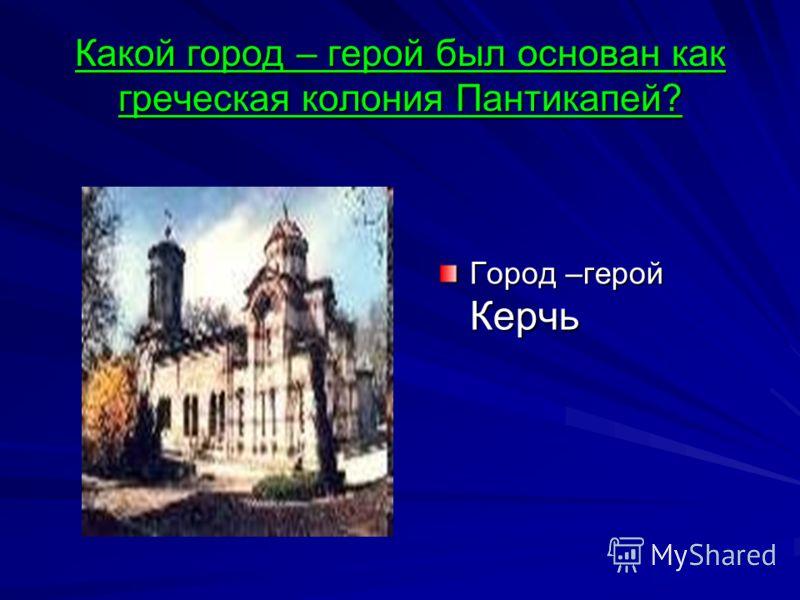 Какой город – герой был основан как греческая колония Пантикапей? Город –герой Керчь