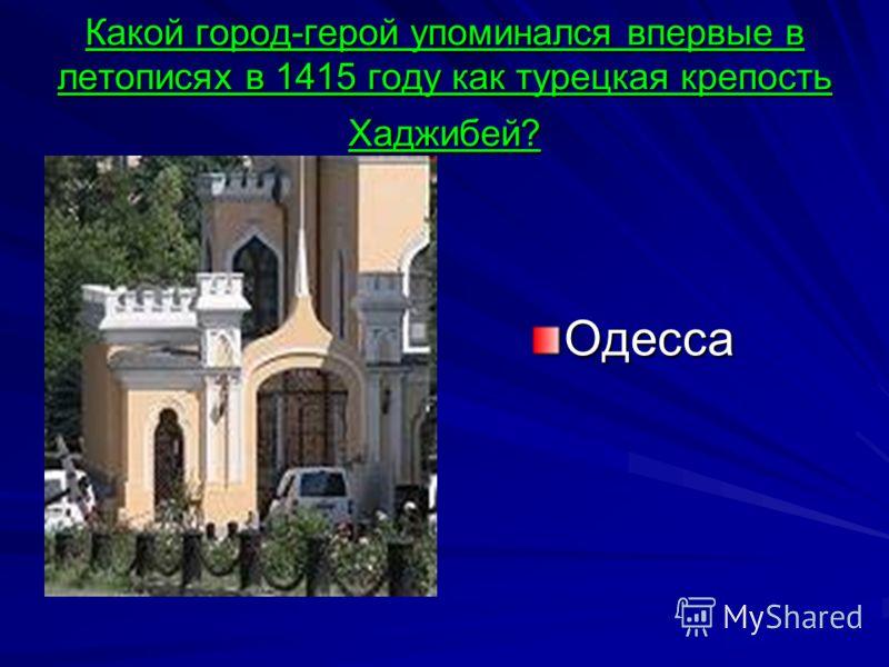 Какой город-герой упоминался впервые в летописях в 1415 году как турецкая крепость Хаджибей? Одесса