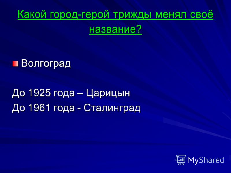 Какой город-герой трижды менял своё название? Волгоград До 1925 года – Царицын До 1961 года - Сталинград