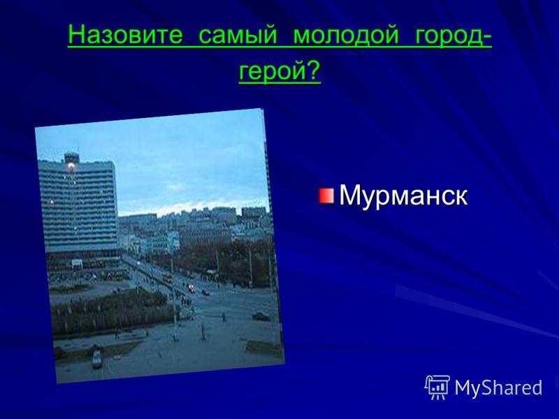 Назовите самый молодой город- герой? Мурманск