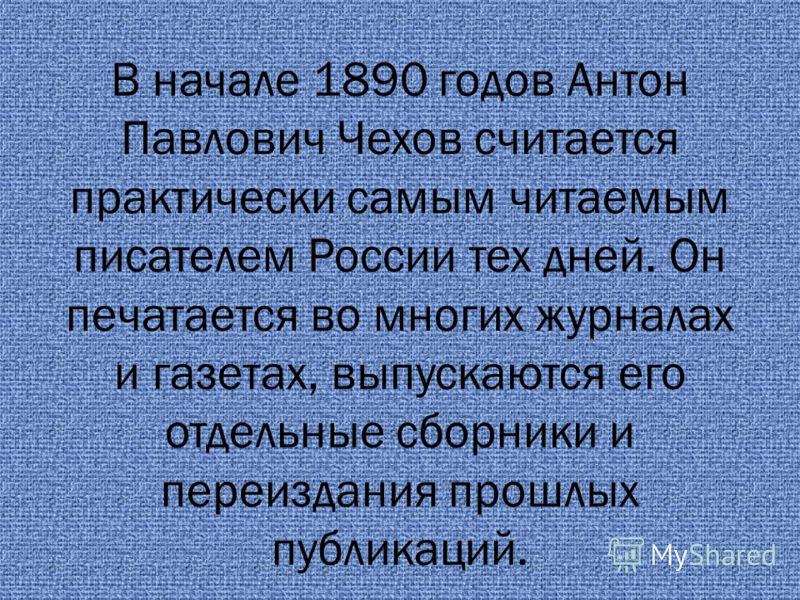 В начале 1890 годов Антон Павлович Чехов считается практически самым читаемым писателем России тех дней. Он печатается во многих журналах и газетах, выпускаются его отдельные сборники и переиздания прошлых публикаций.