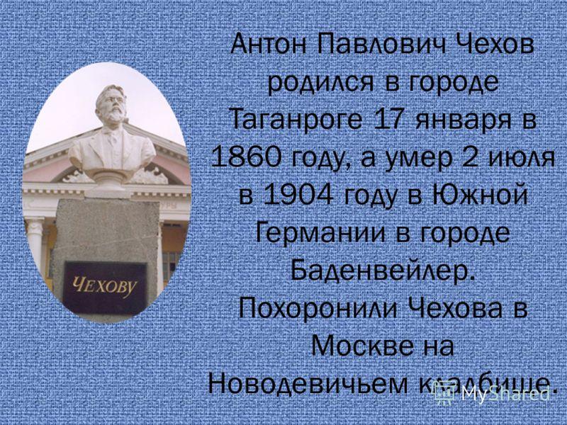 Антон Павлович Чехов родился в городе Таганроге 17 января в 1860 году, а умер 2 июля в 1904 году в Южной Германии в городе Баденвейлер. Похоронили Чехова в Москве на Новодевичьем кладбище.