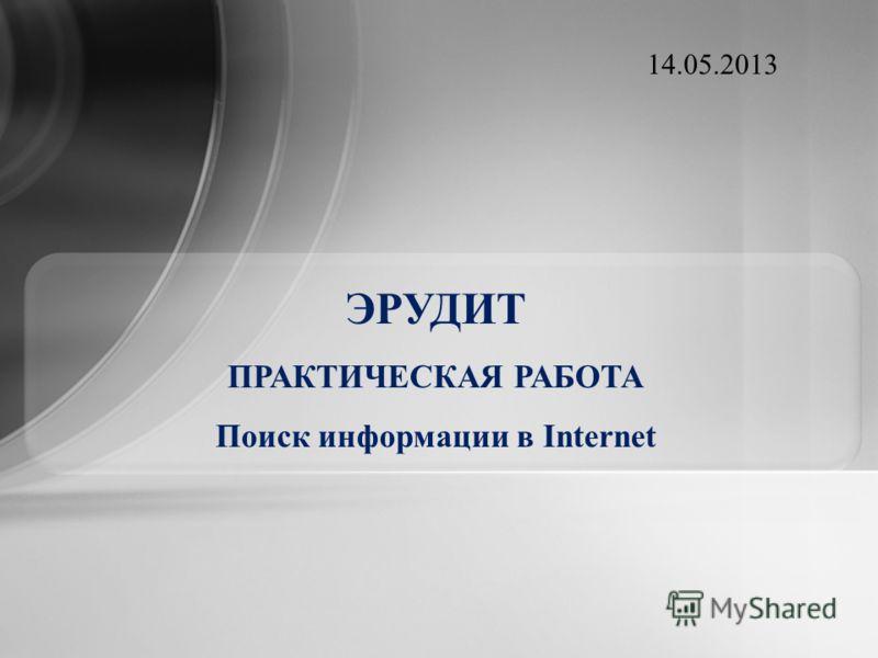 ЭРУДИТ ПРАКТИЧЕСКАЯ РАБОТА Поиск информации в Internet 14.05.2013
