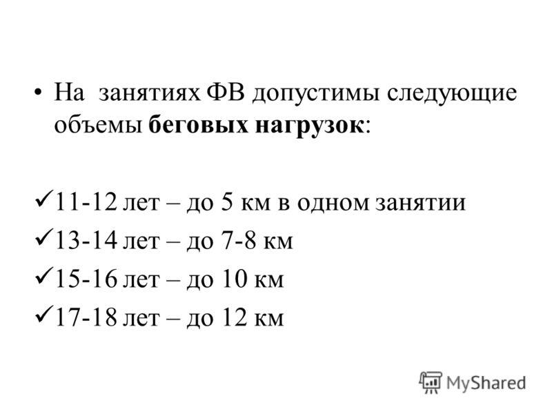 На занятиях ФВ допустимы следующие объемы беговых нагрузок: 11-12 лет – до 5 км в одном занятии 13-14 лет – до 7-8 км 15-16 лет – до 10 км 17-18 лет – до 12 км