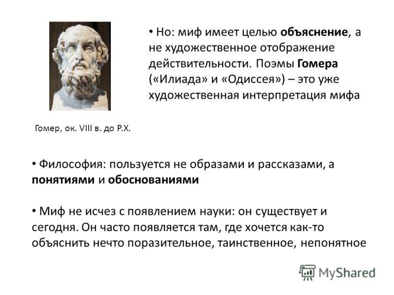 Гомер, ок. VIII в. до Р.Х. Но: миф имеет целью объяснение, а не художественное отображение действительности. Поэмы Гомера («Илиада» и «Одиссея») – это уже художественная интерпретация мифа Философия: пользуется не образами и рассказами, а понятиями и