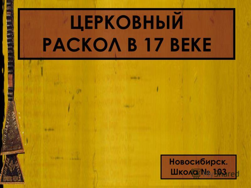 ЦЕРКОВНЫЙ РАСКОЛ В 17 ВЕКЕ Новосибирск. Школа 103