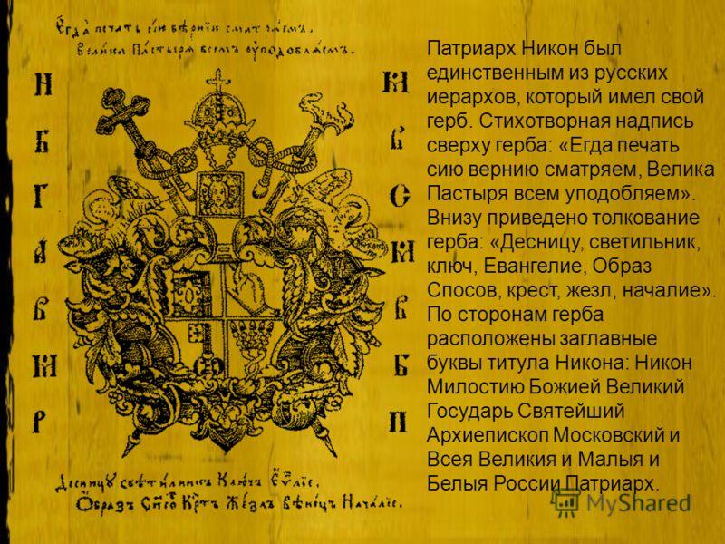 Патриарх Никон был единственным из русских иерархов, который имел свой герб. Стихотворная надпись сверху герба: «Егда печать сию вернию сматряем, Велика Пастыря всем уподобляем». Внизу приведено толкование герба: «Десницу, светильник, ключ, Евангелие