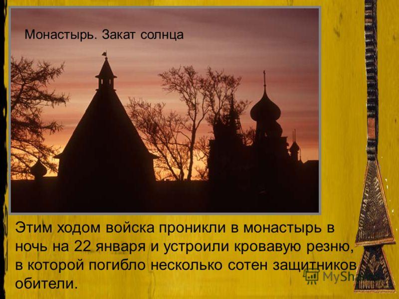 Монастырь. Закат солнца Этим ходом войска проникли в монастырь в ночь на 22 января и устроили кровавую резню, в которой погибло несколько сотен защитников обители.