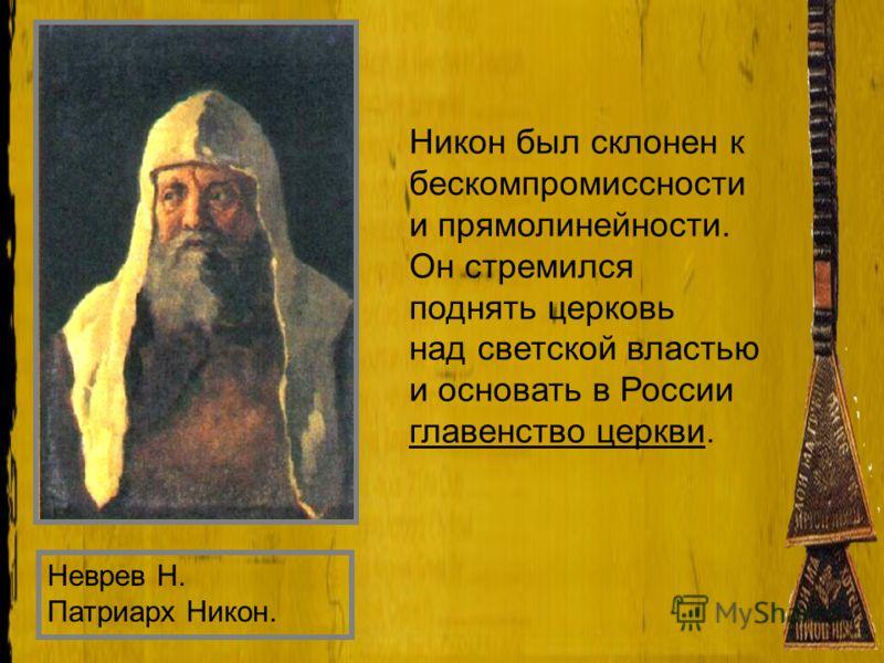 Неврев Н. Патриарх Никон. Никон был склонен к бескомпромиссности и прямолинейности. Он стремился поднять церковь над светской властью и основать в России главенство церкви.