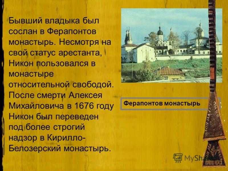 Бывший владыка был сослан в Ферапонтов монастырь. Несмотря на свой статус арестанта, Никон пользовался в монастыре относительной свободой. После смерти Алексея Михайловича в 1676 году Никон был переведен под более строгий надзор в Кирилло- Белозерски