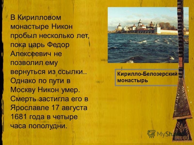В Кирилловом монастыре Никон пробыл несколько лет, пока царь Федор Алексеевич не позволил ему вернуться из ссылки.. Однако по пути в Москву Никон умер. Смерть застигла его в Ярославле 17 августа 1681 года в четыре часа пополудни. Кирилло-Белозерский