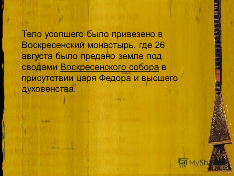 Тело усопшего было привезено в Воскресенский монастырь, где 26 августа было предано земле под сводами Воскресенского собора в присутствии царя Федора и высшего духовенства.