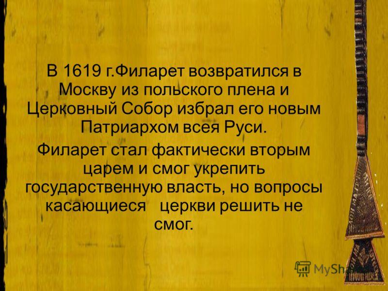 В 1619 г.Филарет возвратился в Москву из польского плена и Церковный Собор избрал его новым Патриархом всея Руси. Филарет стал фактически вторым царем и смог укрепить государственную власть, но вопросы касающиеся церкви решить не смог.