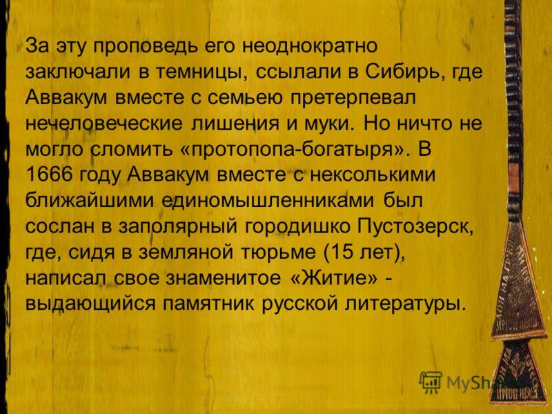 За эту проповедь его неоднократно заключали в темницы, ссылали в Сибирь, где Аввакум вместе с семьею претерпевал нечеловеческие лишения и муки. Но ничто не могло сломить «протопопа-богатыря». В 1666 году Аввакум вместе с нексолькими ближайшими едином
