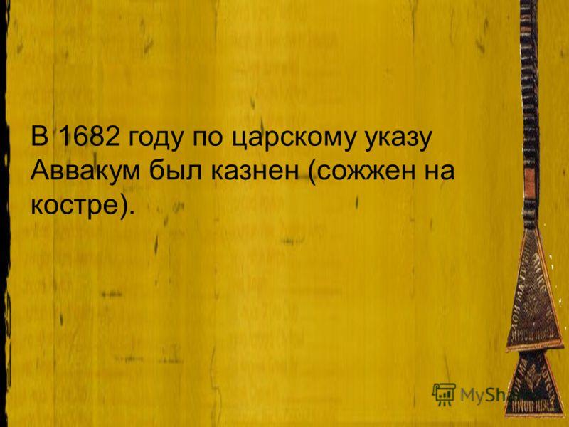 В 1682 году по царскому указу Аввакум был казнен (сожжен на костре).